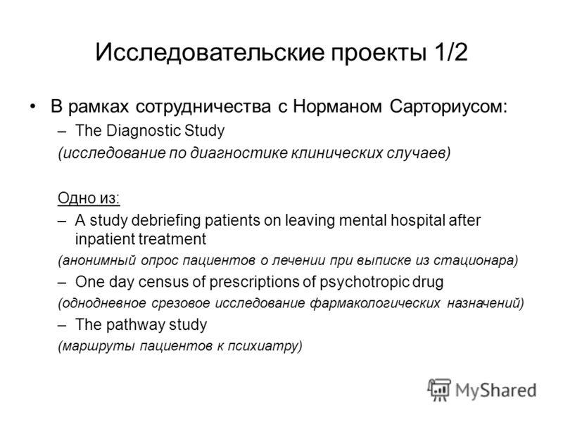 Исследовательские проекты 1/2 В рамках сотрудничества с Норманом Сарториусом: –The Diagnostic Study (исследование по диагностике клинических случаев) Одно из: –А study debriefing patients on leaving mental hospital after inpatient treatment (анонимны