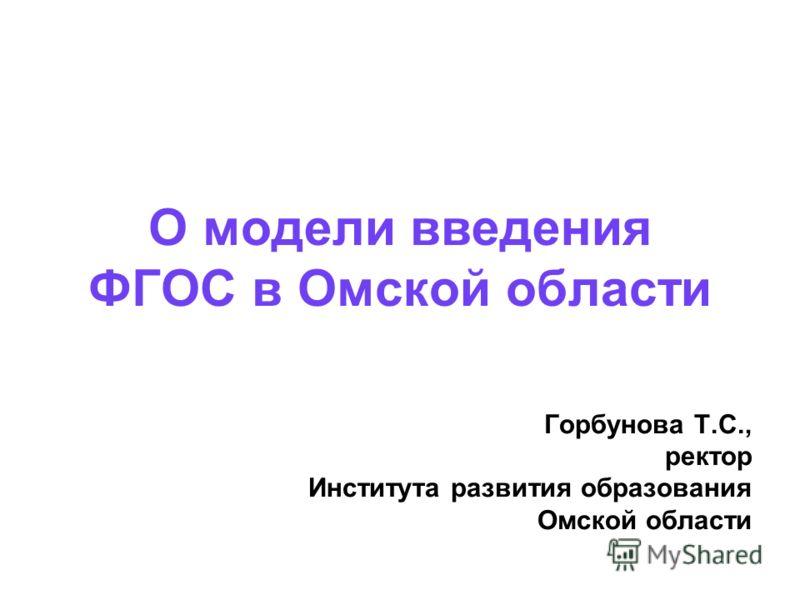 О модели введения ФГОС в Омской области Горбунова Т.С., ректор Института развития образования Омской области