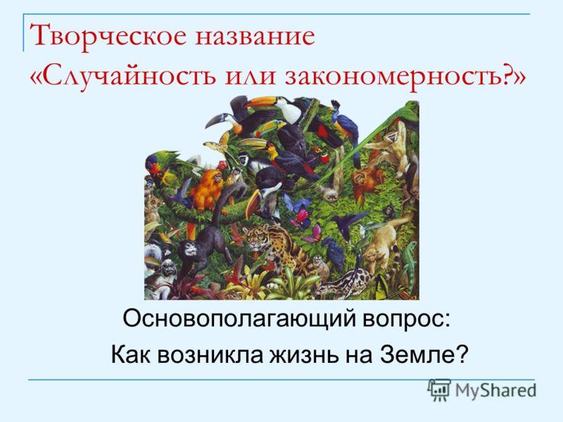 Творческое название «Случайность или закономерность?» Основополагающий вопрос: Как возникла жизнь на Земле?