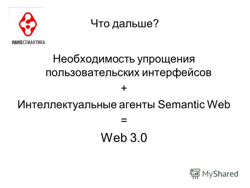 Что дальше? Необходимость упрощения пользовательских интерфейсов + Интеллектуальные агенты Semantic Web = Web 3.0