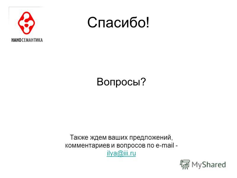 Вопросы? Спасибо! Также ждем ваших предложений, комментариев и вопросов по e-mail - ilya@iii.ru ilya@iii.ru