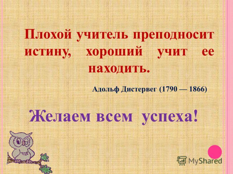 Желаем всем успеха ! Плохой учитель преподносит истину, хороший учит ее находить. Адольф Дистервег (1790 1866)