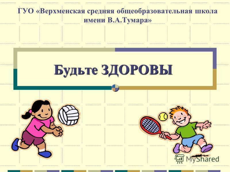Будьте ЗДОРОВЫ ГУО «Верхменская средняя общеобразовательная школа имени В.А.Тумара»