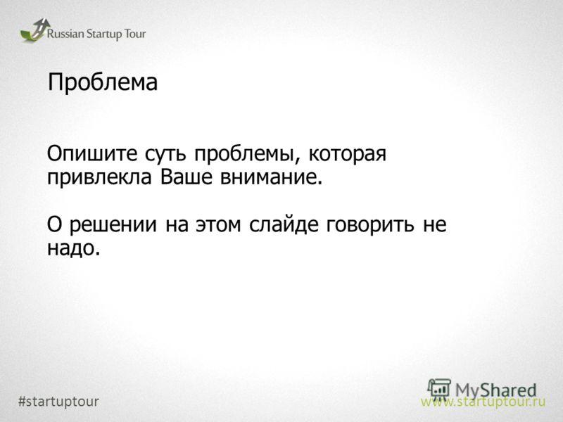 Проблема Опишите суть проблемы, которая привлекла Ваше внимание. О решении на этом слайде говорить не надо. #startuptour www.startuptour.ru