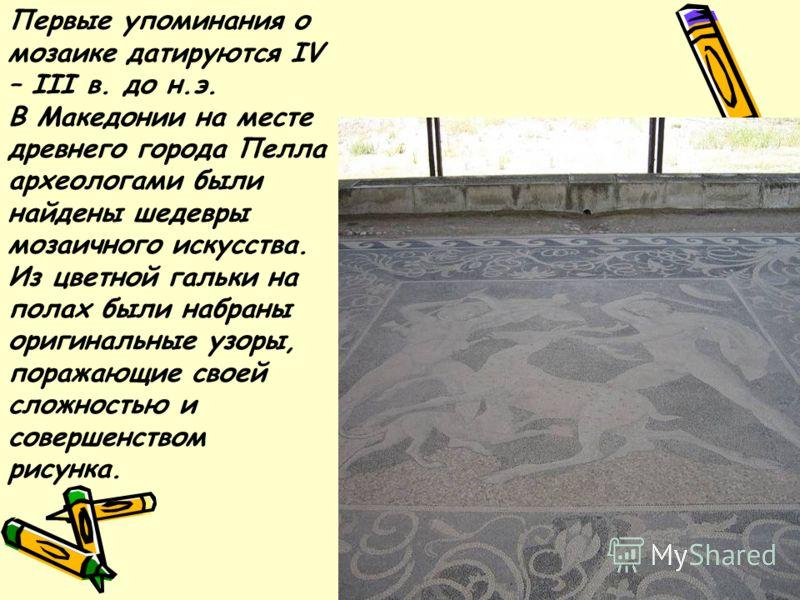 Первые упоминания о мозаике датируются IV – III в. до н.э. В Македонии на месте древнего города Пелла археологами были найдены шедевры мозаичного искусства. Из цветной гальки на полах были набраны оригинальные узоры, поражающие своей сложностью и сов