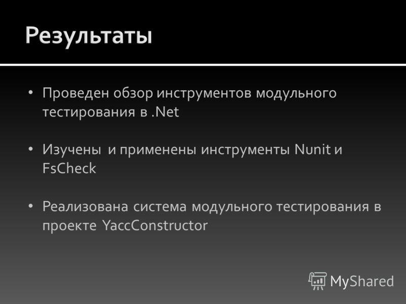 Проведен обзор инструментов модульного тестирования в.Net Изучены и применены инструменты Nunit и FsCheck Реализована система модульного тестирования в проекте YaccConstructor