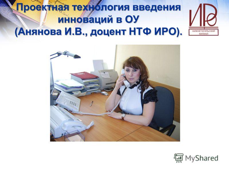 Проектная технология введения инноваций в ОУ (Анянова И.В., доцент НТФ ИРО).