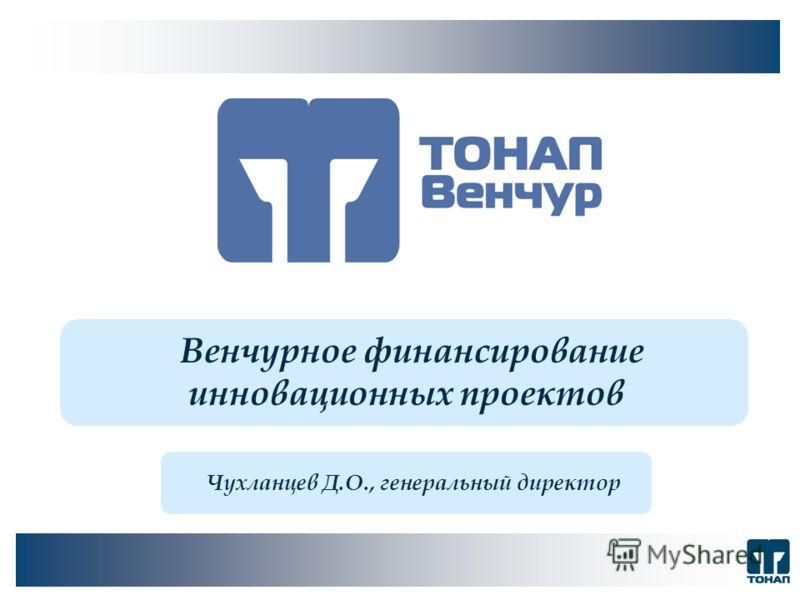 Венчурное финансирование инновационных проектов Чухланцев Д.О., генеральный директор