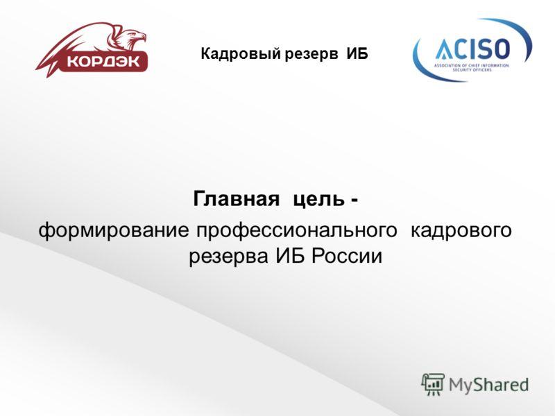 Кадровый резерв ИБ Главная цель - формирование профессионального кадрового резерва ИБ России