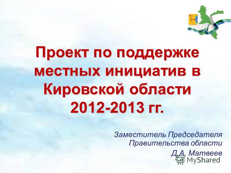 Проект по поддержке местных инициатив в Кировской области 2012-2013 гг. Заместитель Председателя Правительства области Д.А. Матвеев