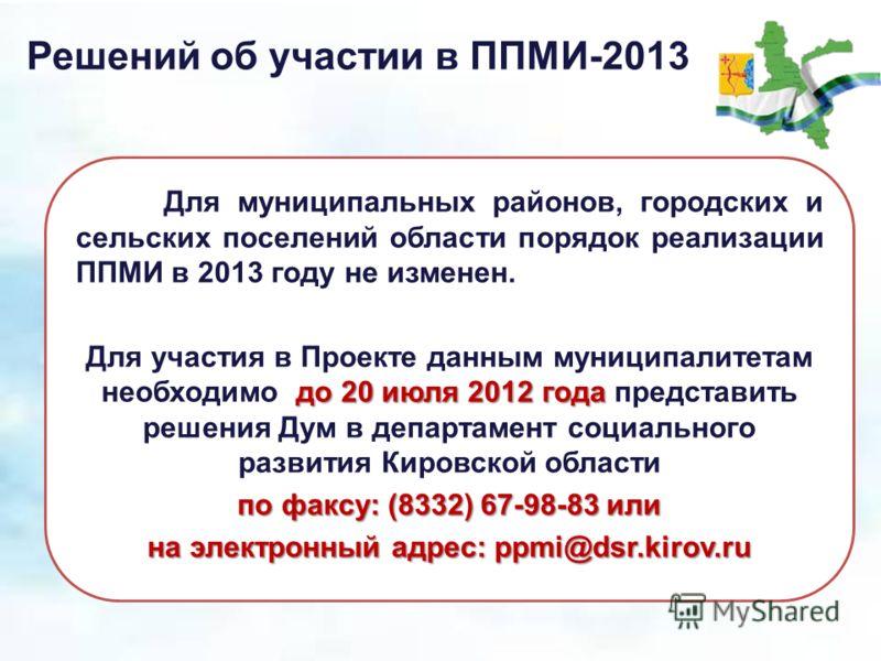 Решений об участии в ППМИ-2013 Для муниципальных районов, городских и сельских поселений области порядок реализации ППМИ в 2013 году не изменен. до 20 июля 2012 года Для участия в Проекте данным муниципалитетам необходимо до 20 июля 2012 года предста