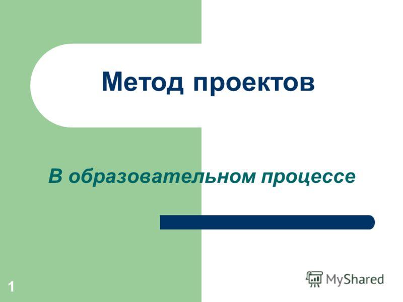 1 Метод проектов В образовательном процессе