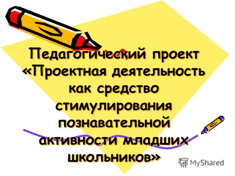 Педагогический проект «Проектная деятельность как средство стимулирования познавательной активности младших школьников»
