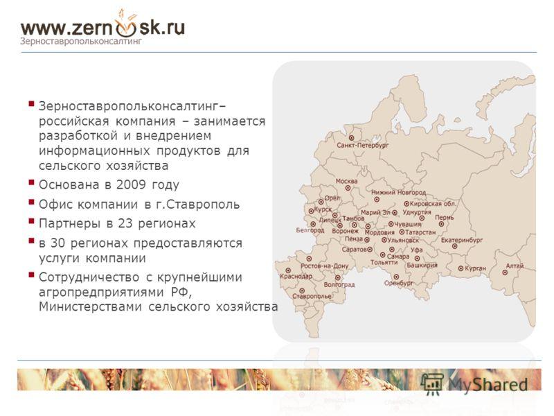 Зерноставропольконсалтинг– российская компания – занимается разработкой и внедрением информационных продуктов для сельского хозяйства Основана в 2009 году Офис компании в г.Ставрополь Партнеры в 23 регионах в 30 регионах предоставляются услуги компан