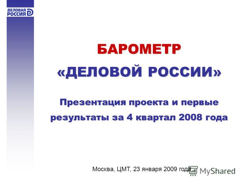 БАРОМЕТР «ДЕЛОВОЙ РОССИИ» Презентация проекта и первые результаты за 4 квартал 2008 года Москва, ЦМТ, 23 января 2009 года