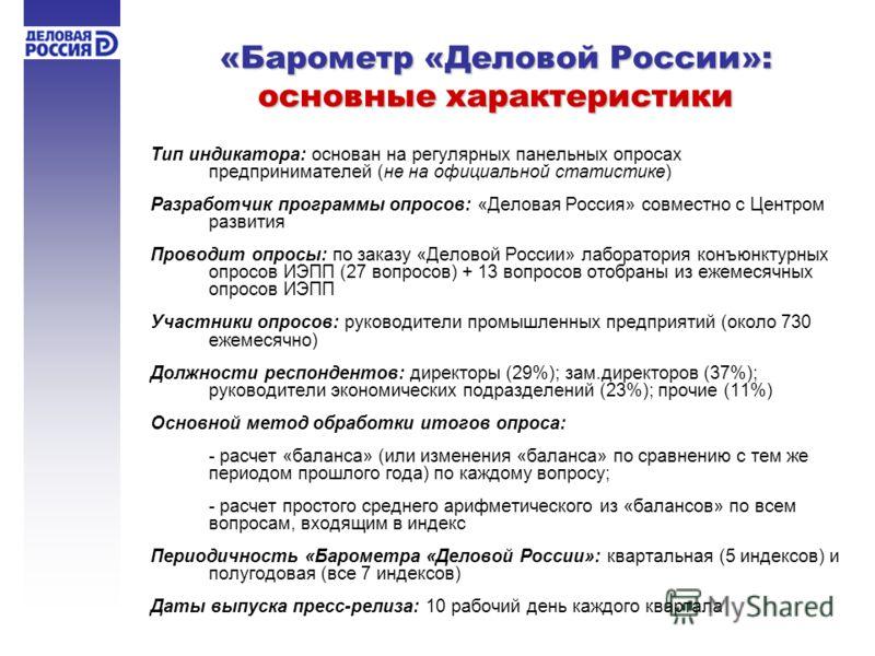 «Барометр «Деловой России»: основные характеристики Тип индикатора: основан на регулярных панельных опросах предпринимателей (не на официальной статистике) Разработчик программы опросов: «Деловая Россия» совместно с Центром развития Проводит опросы: