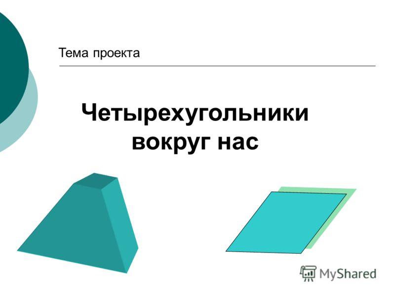 Тема проекта Четырехугольники вокруг нас