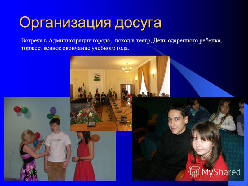 Организация досуга Встреча в Администрации города, поход в театр, День одаренного ребенка, торжественное окончание учебного года.