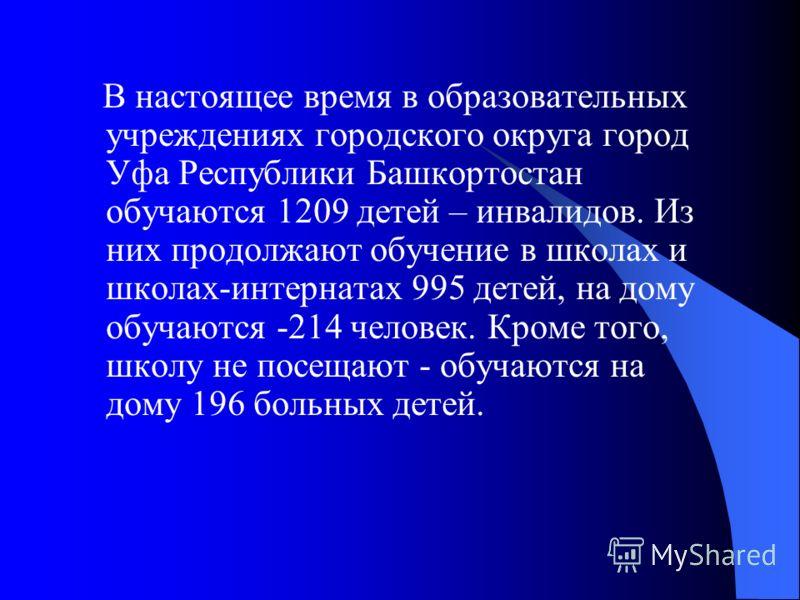 В настоящее время в образовательных учреждениях городского округа город Уфа Республики Башкортостан обучаются 1209 детей – инвалидов. Из них продолжают обучение в школах и школах-интернатах 995 детей, на дому обучаются -214 человек. Кроме того, школу