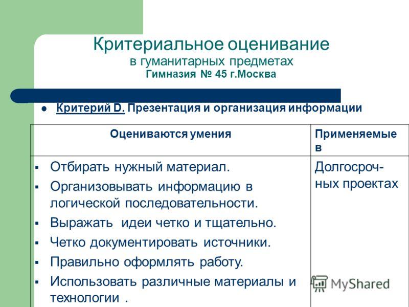 Критериальное оценивание в гуманитарных предметах Гимназия 45 г.Москва Критерий D. Презентация и организация информации Оцениваются уменияПрименяемые в Отбирать нужный материал. Организовывать информацию в логической последовательности. Выражать идеи