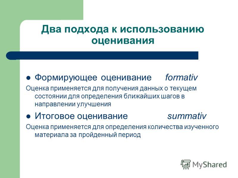 Два подхода к использованию оценивания Формирующее оценивание formativ Оценка применяется для получения данных о текущем состоянии для определения ближайших шагов в направлении улучшения Итоговое оценивание summativ Оценка применяется для определения