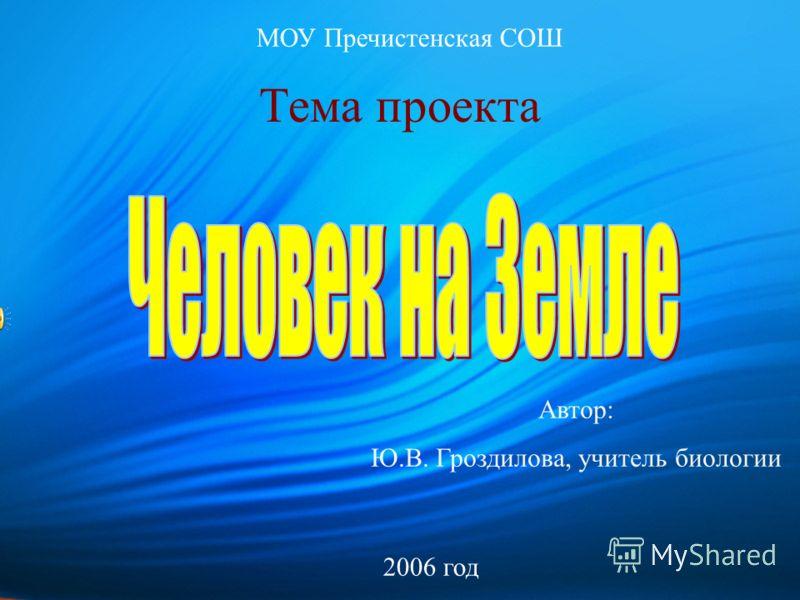 Тема проекта Автор: Ю.В. Гроздилова, учитель биологии МОУ Пречистенская СОШ 2006 год