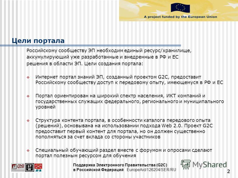 Цели портала Российскому сообществу ЭП необходим единый ресурс/хранилище, аккумулирующий уже разработанные и внедренные в РФ и ЕС решения в области ЭП. Цели создания портала: Интернет портал знаний ЭП, созданный проектом G2C, предоставит Российскому