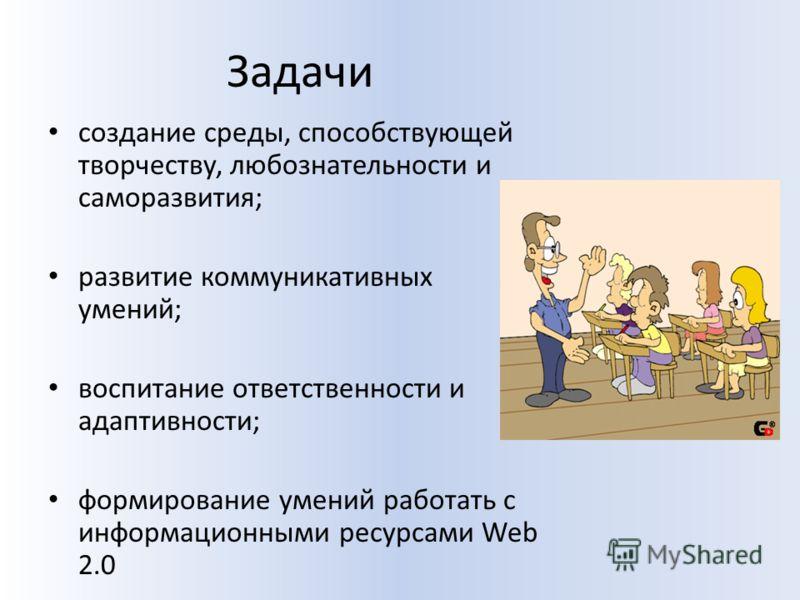 Задачи создание среды, способствующей творчеству, любознательности и саморазвития; развитие коммуникативных умений; воспитание ответственности и адаптивности; формирование умений работать с информационными ресурсами Web 2.0