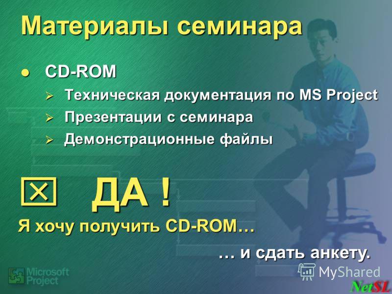 Материалы семинара CD-ROM CD-ROM Техническая документация по MS Project Техническая документация по MS Project Презентации с семинара Презентации с семинара Демонстрационные файлы Демонстрационные файлы ДА ! ДА ! Я хочу получить CD-ROM… … и сдать анк