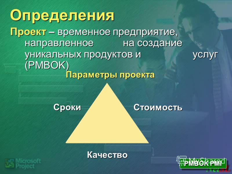 Определения Проект – временное предприятие, направленное на создание уникальных продуктов и услуг (PMBOK) Параметры проекта Сроки Стоимость Качество PMBOK PMI