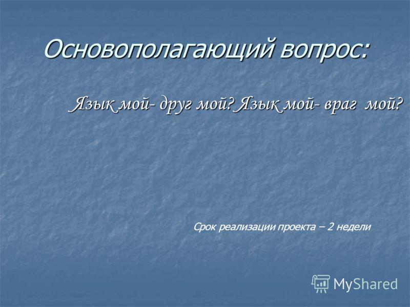 Основополагающий вопрос: Язык мой- друг мой? Язык мой- враг мой? Язык мой- друг мой? Язык мой- враг мой? Срок реализации проекта – 2 недели