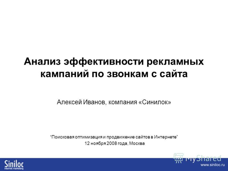 Анализ эффективности рекламных кампаний по звонкам с сайта Алексей Иванов, компания «Синилок» Поисковая оптимизация и продвижение сайтов в Интернете 12 ноября 2008 года, Москва