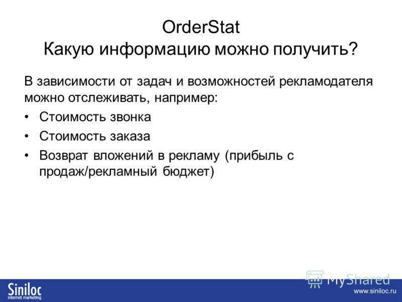 OrderStat Какую информацию можно получить? В зависимости от задач и возможностей рекламодателя можно отслеживать, например: Стоимость звонка Стоимость заказа Возврат вложений в рекламу (прибыль с продаж/рекламный бюджет)