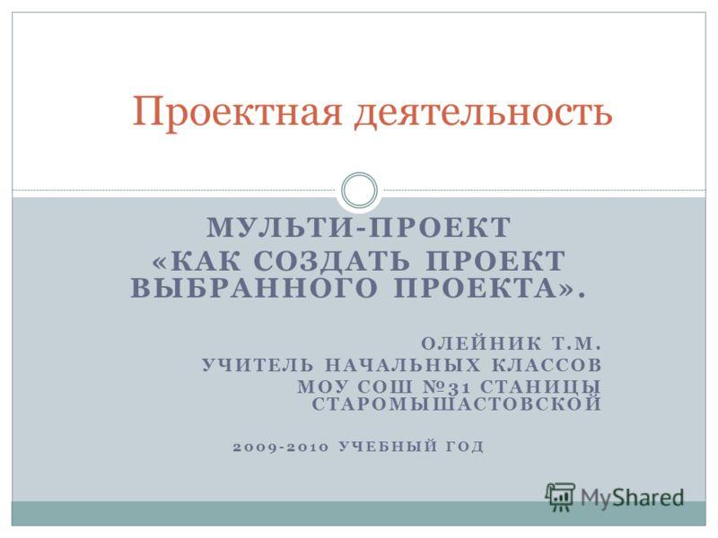 МУЛЬТИ-ПРОЕКТ «КАК СОЗДАТЬ ПРОЕКТ ВЫБРАННОГО ПРОЕКТА». ОЛЕЙНИК Т.М. УЧИТЕЛЬ НАЧАЛЬНЫХ КЛАССОВ МОУ СОШ 31 СТАНИЦЫ СТАРОМЫШАСТОВСКОЙ 2009-2010 УЧЕБНЫЙ ГОД Проектная деятельность