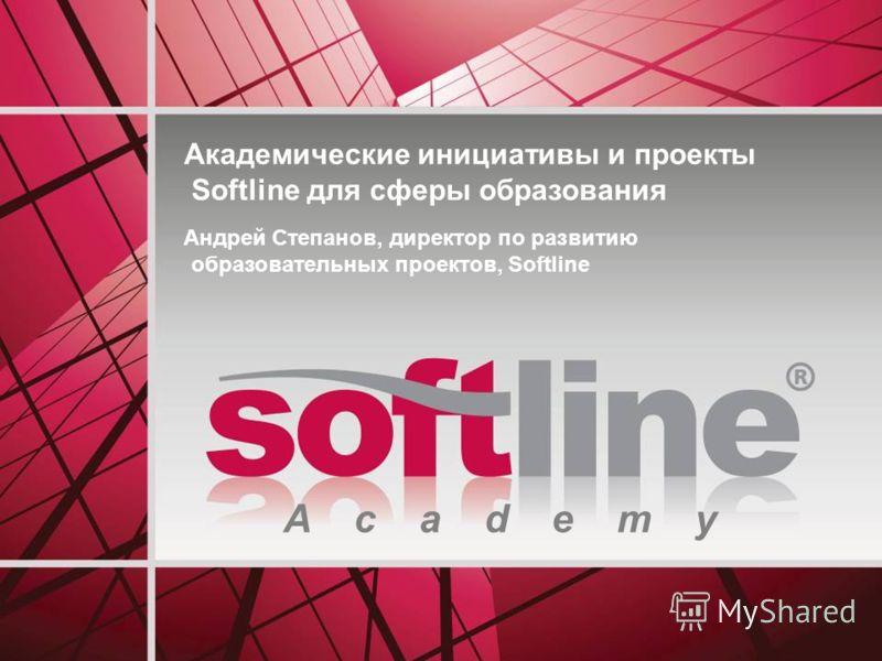A c a d e m y Академические инициативы и проекты Softline для сферы образования Андрей Степанов, директор по развитию образовательных проектов, Softline
