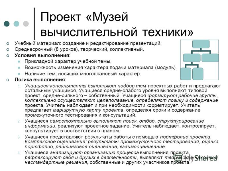 Проект «Музей вычислительной техники» Учебный материал: создание и редактирование презентаций. Среднесрочный (8 уроков), творческий, коллективный. Условия выполнения: Прикладной характер учебной темы. Возможность изменения характера подачи материала