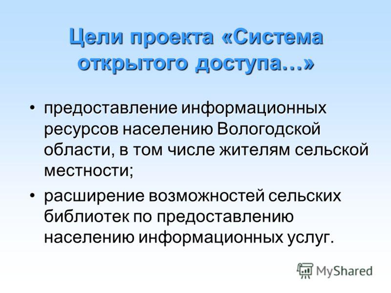 Цели проекта «Система открытого доступа…» предоставление информационных ресурсов населению Вологодской области, в том числе жителям сельской местности;предоставление информационных ресурсов населению Вологодской области, в том числе жителям сельской