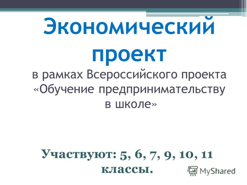 Экономический проект в рамках Всероссийского проекта «Обучение предпринимательству в школе» Участвуют: 5, 6, 7, 9, 10, 11 классы.