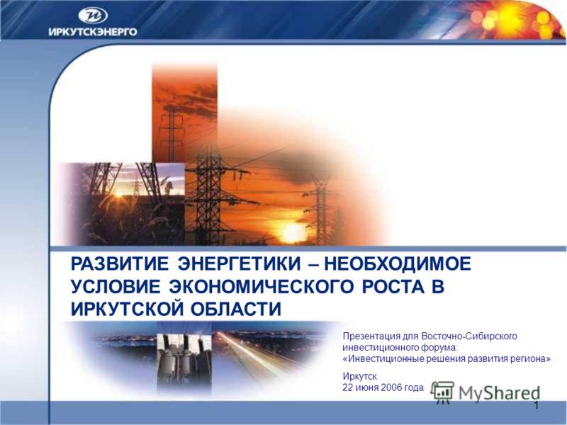 1 РАЗВИТИЕ ЭНЕРГЕТИКИ – НЕОБХОДИМОЕ УСЛОВИЕ ЭКОНОМИЧЕСКОГО РОСТА В ИРКУТСКОЙ ОБЛАСТИ Иркутск 22 июня 2006 года Презентация для Восточно-Сибирского инвестиционного форума: «Инвестиционные решения развития региона»