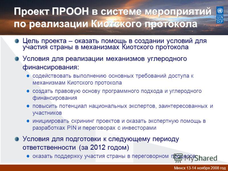 Минск 13-14 ноября 2008 год Проект ПРООН в системе мероприятий по реализации Киотского протокола Цель проекта – оказать помощь в создании условий для участия страны в механизмах Киотского протокола Условия для реализации механизмов углеродного финанс