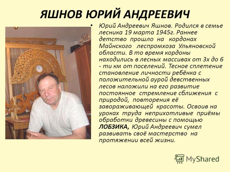 ЯШНОВ ЮРИЙ АНДРЕЕВИЧ Юрий Андреевич Яшнов. Родился в семье лесника 19 марта 1945г. Раннее детство прошло на кордонах Майнского леспромхоза Ульяновской области. В то время кордоны находились в лесных массивах от 3х до 6 - ти км от поселений. Тесное сп
