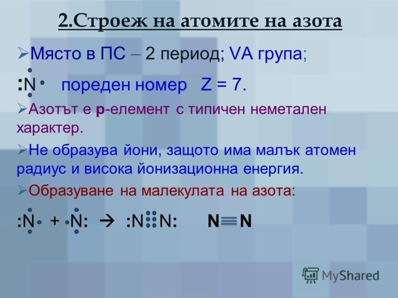 2.Строеж на атомите на азота Място в ПС – 2 период; VА група; : N пореден номер Z = 7. Азотът е р-елемент с типичен неметален характер. Не образува йони, защото има малък атомен радиус и висока йонизационна енергия. Образуване на малекулата на азота: