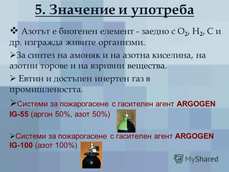 5. Значение и употреба Азотът е биогенен елемент - заедно с О 2, Н 2, С и др. изгражда живите организми. За синтез на амоняк и на азотна киселина, на азотни торове и на взривни вещества. Евтин и достъпен инертен газ в промишлеността. Системи за пожар