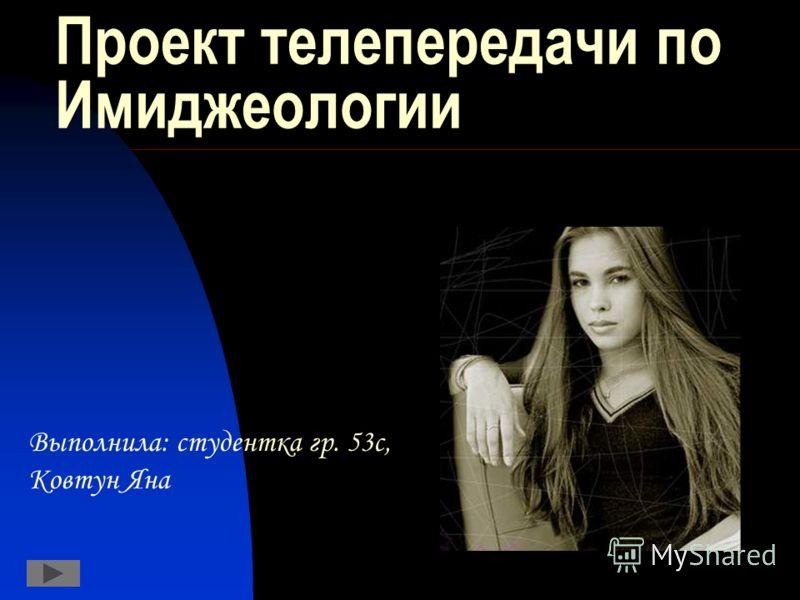 Проект телепередачи по Имиджеологии Выполнила: студентка гр. 53с, Ковтун Яна