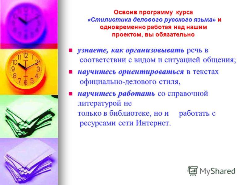 Освоив программу курса «Стилистика делового русского языка» и одновременно работая над нашим проектом, вы обязательно узнаете, как организовывать речь в соответствии с видом и ситуацией общения; узнаете, как организовывать речь в соответствии с видом
