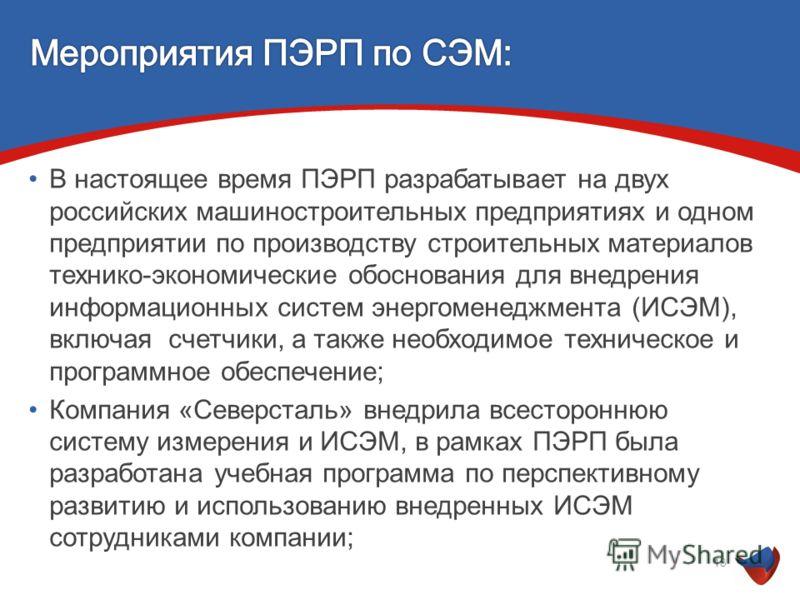В настоящее время ПЭРП разрабатывает на двух российских машиностроительных предприятиях и одном предприятии по производству строительных материалов технико-экономические обоснования для внедрения информационных систем энергоменеджмента (ИСЭМ), включа