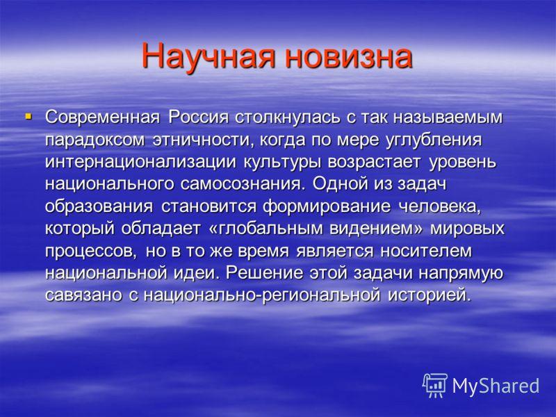 Научная новизна Современная Россия столкнулась с так называемым парадоксом этничности, когда по мере углубления интернационализации культуры возрастает уровень национального самосознания. Одной из задач образования становится формирование человека, к
