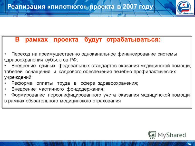 60 Реализация «пилотного» проекта в 2007 году В рамках проекта будут отрабатываться: Переход на преимущественно одноканальное финансирование системы здравоохранения субъектов РФ; Внедрение единых федеральных стандартов оказания медицинской помощи, та