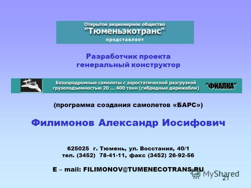 Разработчик проекта генеральный конструктор (программа создания самолетов «БАРС») Филимонов Александр Иосифович 625025 г. Тюмень, ул. Восстания, 40/1 тел. (3452) 78-41-11, факс (3452) 26-92-56 E – mail: FILIMONOV@TUMENECOTRANS.RU 21