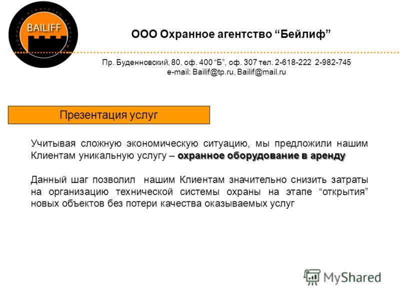 OOO Охранное агентство Бейлиф Пр. Буденновский, 80, оф. 400 Б, оф. 307 тел. 2-618-222 2-982-745 e-mail: Bailif@tp.ru, Bailif@mail.ru Презентация услуг охранное оборудование в аренду Учитывая сложную экономическую ситуацию, мы предложили нашим Клиента